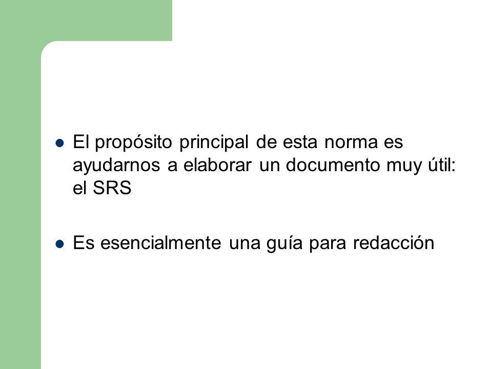El propósito principal de esta norma es ayudarnos a elaborar un documento muy útil: el SRS Es esencialmente una guía para redacción