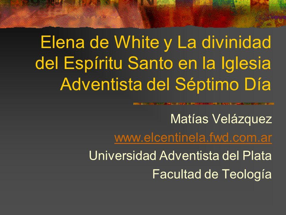 Elena de White y La divinidad del Espíritu Santo en la Iglesia Adventista del Séptimo Día Matías Velázquez www.elcentinela.fwd.com.ar Universidad Adve