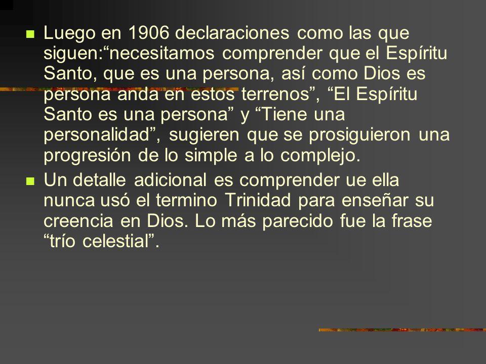 Luego en 1906 declaraciones como las que siguen:necesitamos comprender que el Espíritu Santo, que es una persona, así como Dios es persona anda en est