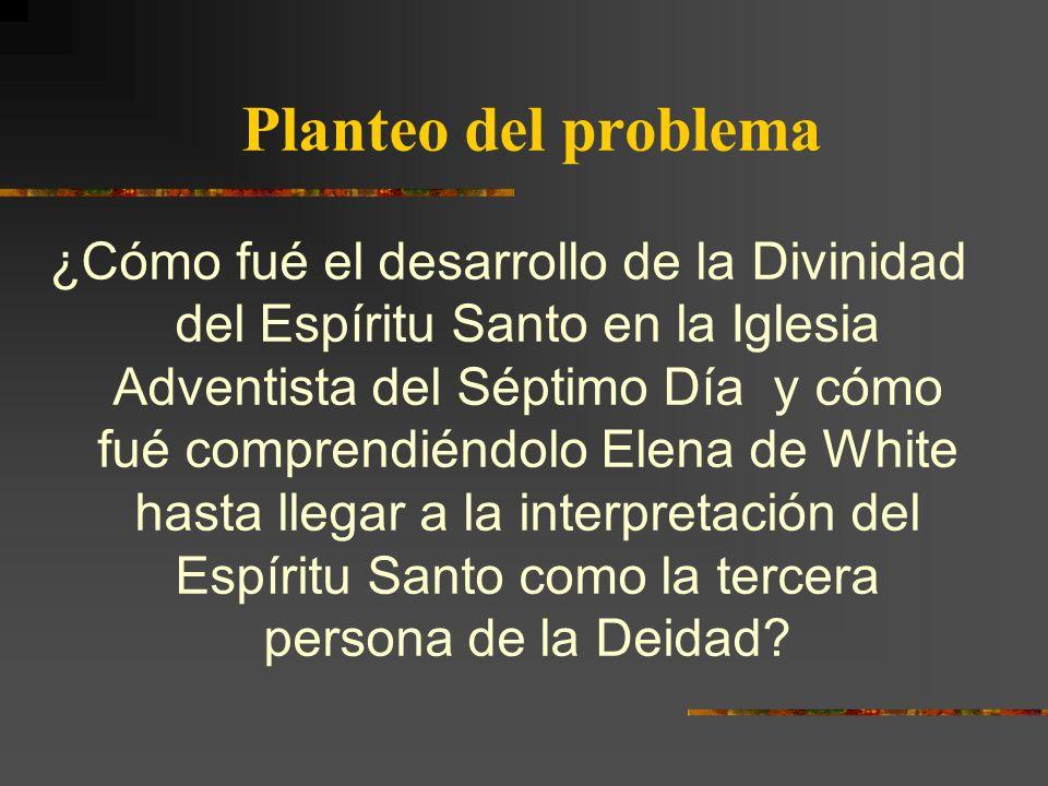 Planteo del problema ¿Cómo fué el desarrollo de la Divinidad del Espíritu Santo en la Iglesia Adventista del Séptimo Día y cómo fué comprendiéndolo El