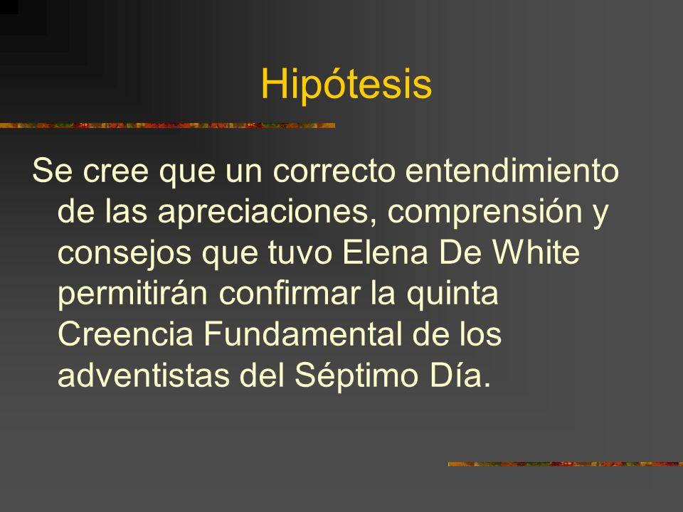 Hipótesis Se cree que un correcto entendimiento de las apreciaciones, comprensión y consejos que tuvo Elena De White permitirán confirmar la quinta Cr