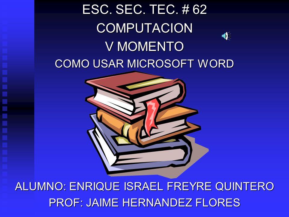 ESC. SEC. TEC. # 62 COMPUTACION V MOMENTO COMO USAR MICROSOFT WORD ALUMNO: ENRIQUE ISRAEL FREYRE QUINTERO PROF: JAIME HERNANDEZ FLORES