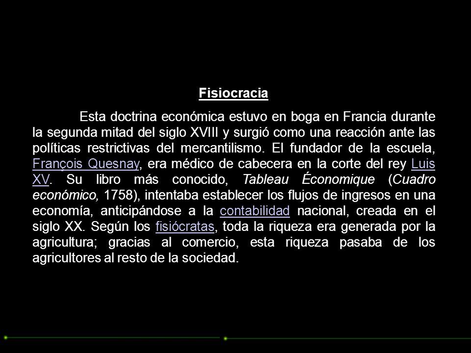 Fisiocracia Esta doctrina económica estuvo en boga en Francia durante la segunda mitad del siglo XVIII y surgió como una reacción ante las políticas restrictivas del mercantilismo.