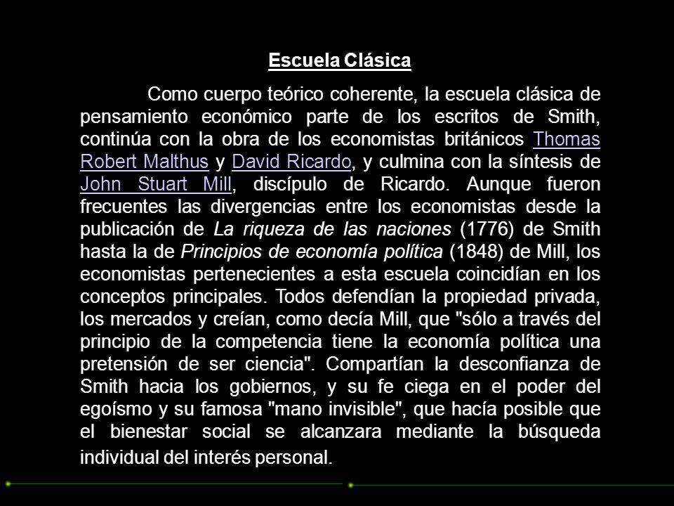 Escuela Clásica Como cuerpo teórico coherente, la escuela clásica de pensamiento económico parte de los escritos de Smith, continúa con la obra de los economistas británicos Thomas Robert Malthus y David Ricardo, y culmina con la síntesis de John Stuart Mill, discípulo de Ricardo.