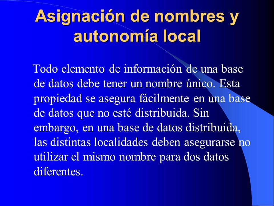 Asignación de nombres y autonomía local Todo elemento de información de una base de datos debe tener un nombre único. Esta propiedad se asegura fácilm