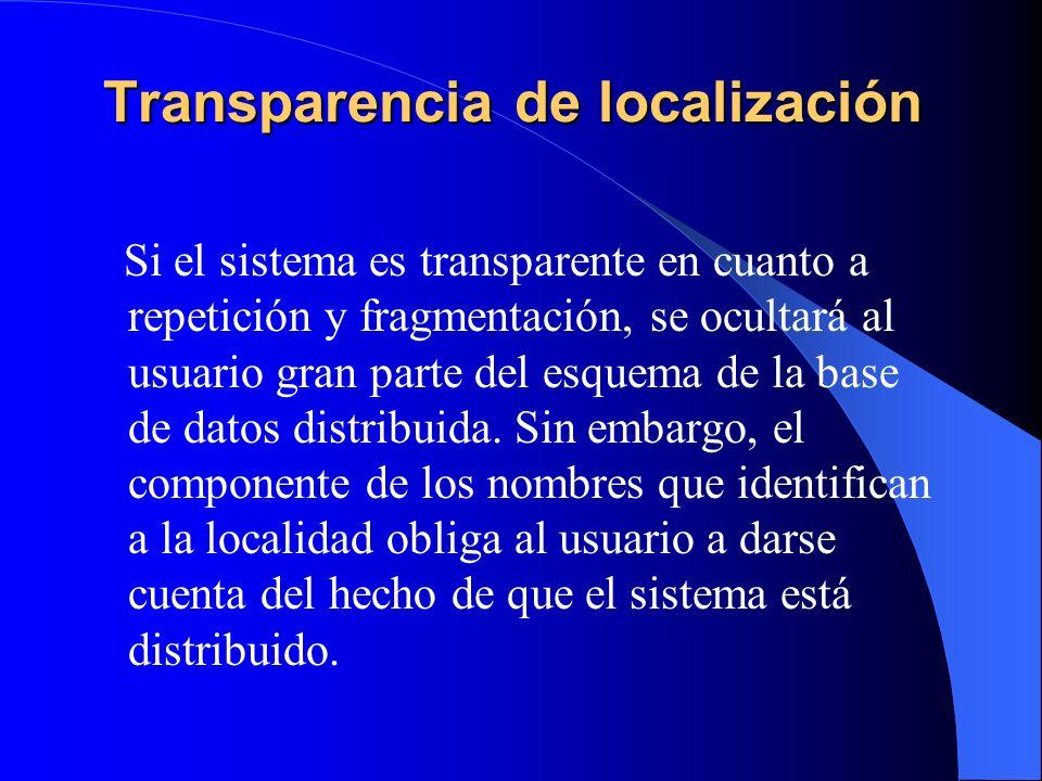 Transparencia de localización Si el sistema es transparente en cuanto a repetición y fragmentación, se ocultará al usuario gran parte del esquema de l