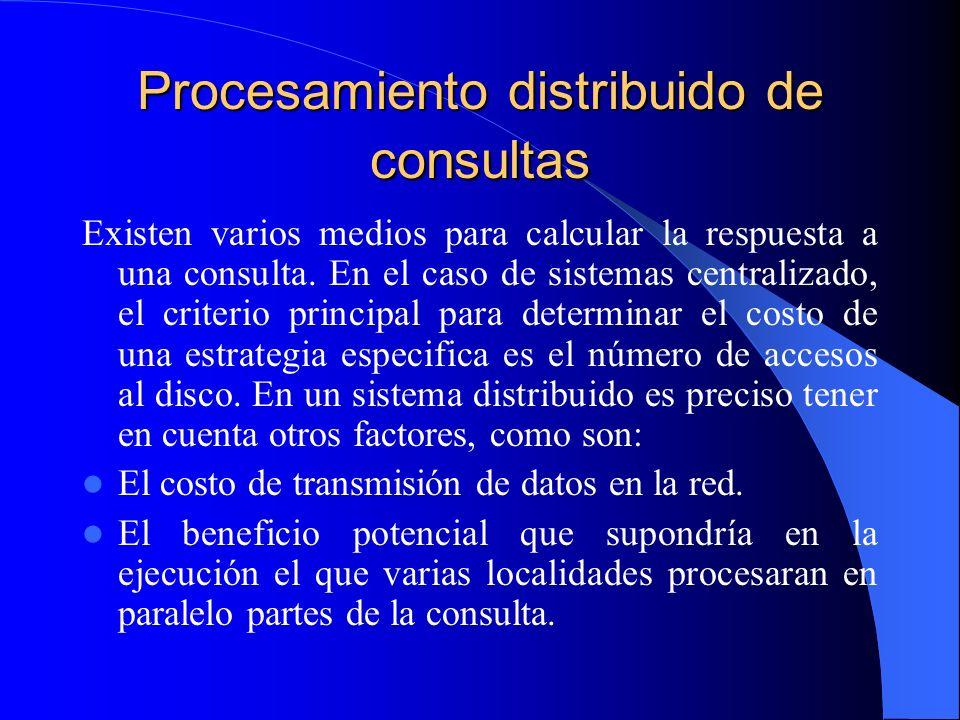 Procesamiento distribuido de consultas Existen varios medios para calcular la respuesta a una consulta. En el caso de sistemas centralizado, el criter