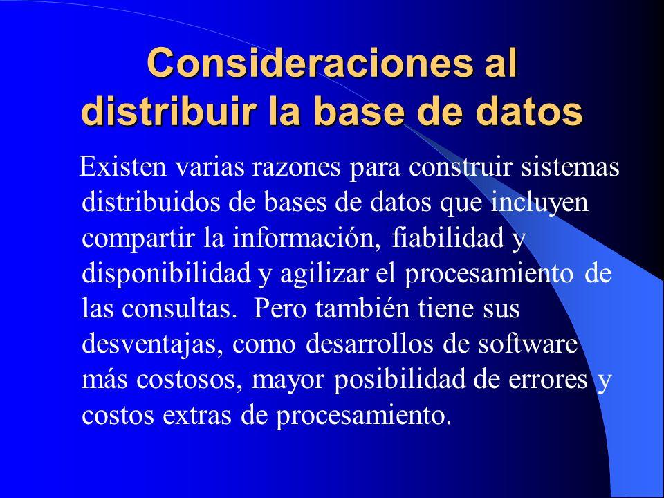 Consideraciones al distribuir la base de datos Existen varias razones para construir sistemas distribuidos de bases de datos que incluyen compartir la