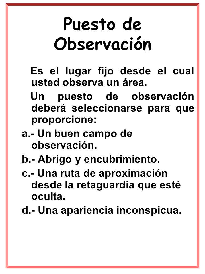 Puesto de Observación Es el lugar fijo desde el cual usted observa un área. Un puesto de observación deberá seleccionarse para que proporcione: a.- Un