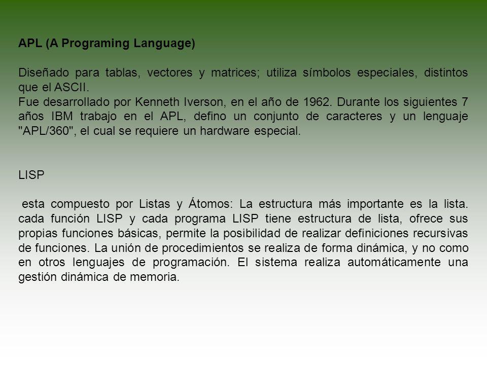 APL (A Programing Language) Diseñado para tablas, vectores y matrices; utiliza símbolos especiales, distintos que el ASCII. Fue desarrollado por Kenne