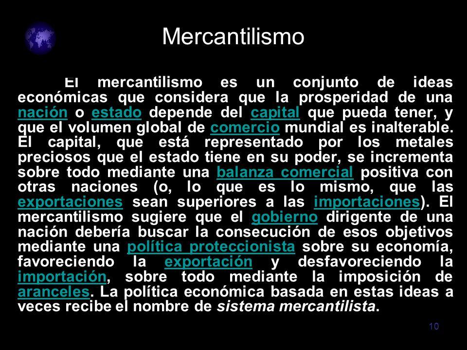 10 Mercantilismo El mercantilismo es un conjunto de ideas económicas que considera que la prosperidad de una nación o estado depende del capital que p