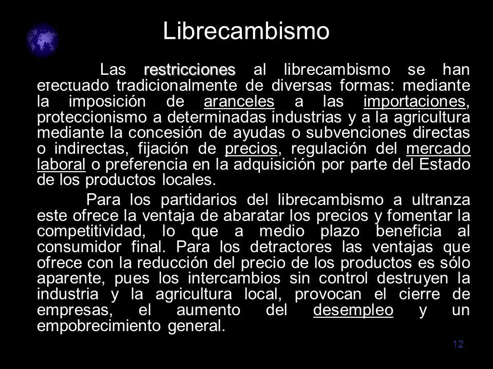 12 Librecambismo restricciones Las restricciones al librecambismo se han efectuado tradicionalmente de diversas formas: mediante la imposición de aran