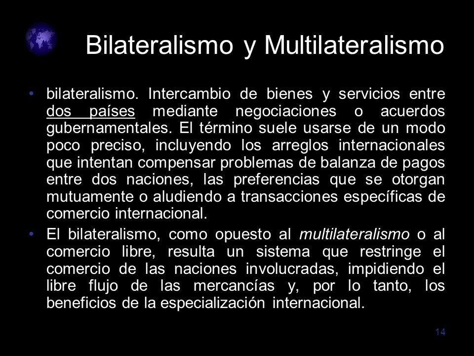 14 Bilateralismo y Multilateralismo bilateralismo. Intercambio de bienes y servicios entre dos países mediante negociaciones o acuerdos gubernamentale