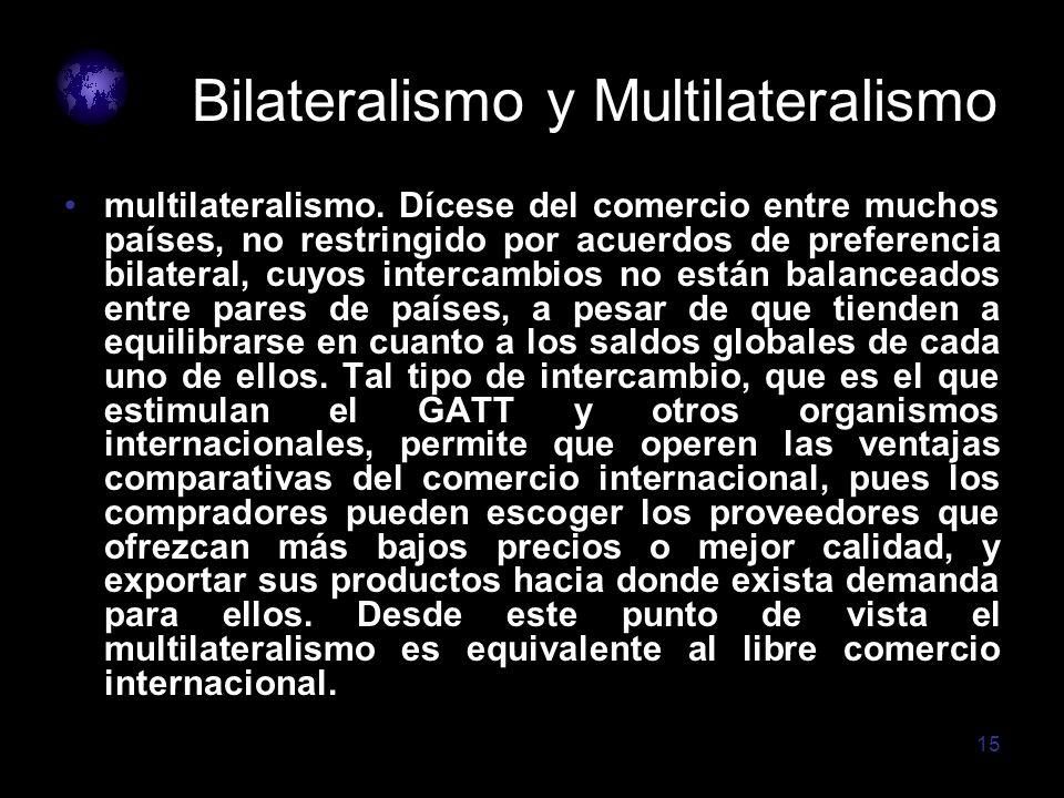 15 Bilateralismo y Multilateralismo multilateralismo. Dícese del comercio entre muchos países, no restringido por acuerdos de preferencia bilateral, c