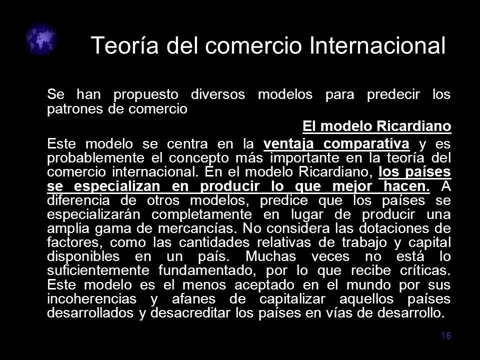16 Teoría del comercio Internacional Se han propuesto diversos modelos para predecir los patrones de comercio El modelo Ricardiano Este modelo se cent