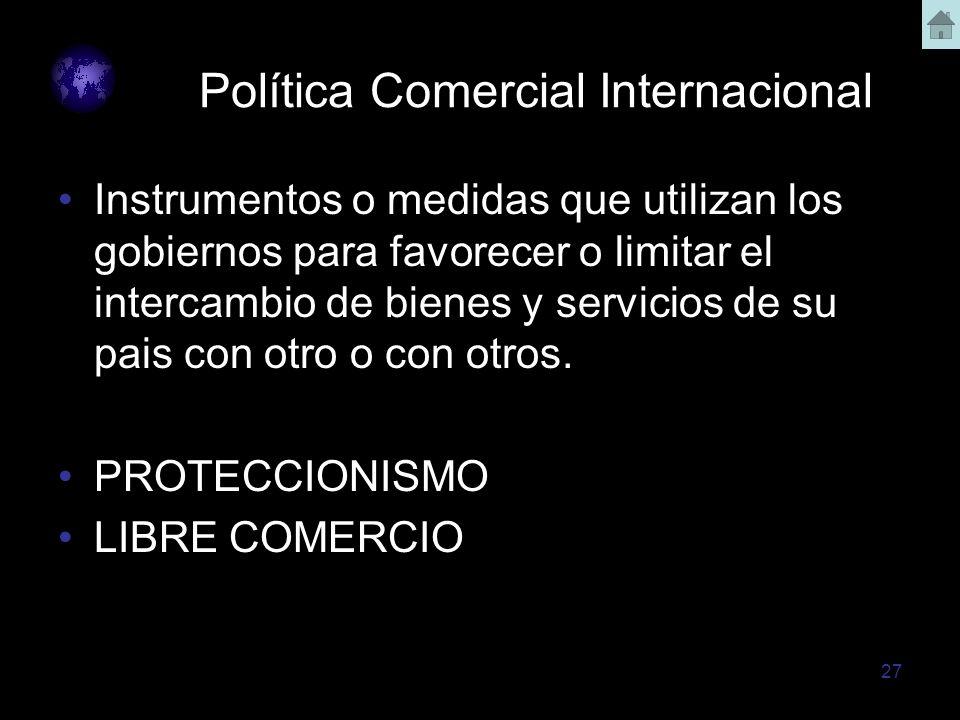 27 Política Comercial Internacional Instrumentos o medidas que utilizan los gobiernos para favorecer o limitar el intercambio de bienes y servicios de
