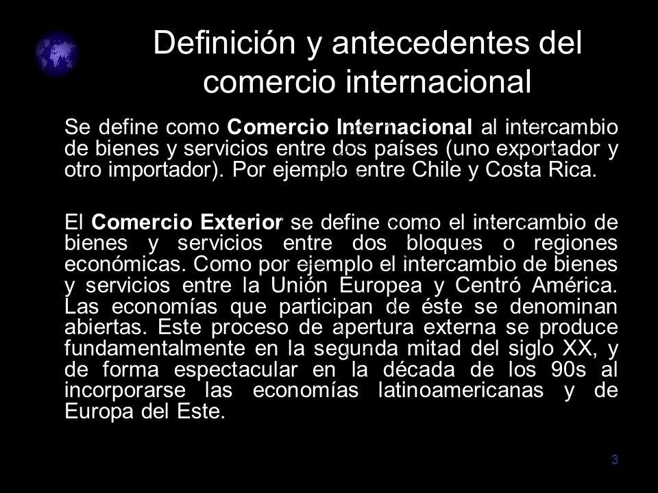 3 Definición y antecedentes del comercio internacional Se define como Comercio Internacional al intercambio de bienes y servicios entre dos países (un