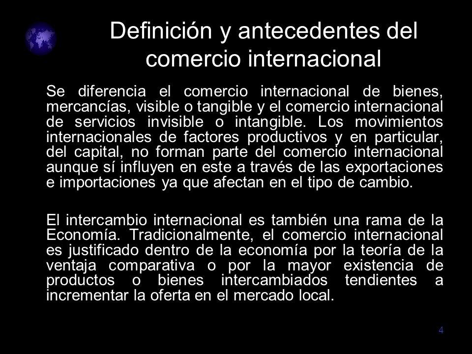4 Definición y antecedentes del comercio internacional Se diferencia el comercio internacional de bienes, mercancías, visible o tangible y el comercio