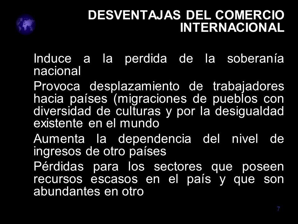 7 DESVENTAJAS DEL COMERCIO INTERNACIONAL Induce a la perdida de la soberanía nacional Provoca desplazamiento de trabajadores hacia países (migraciones