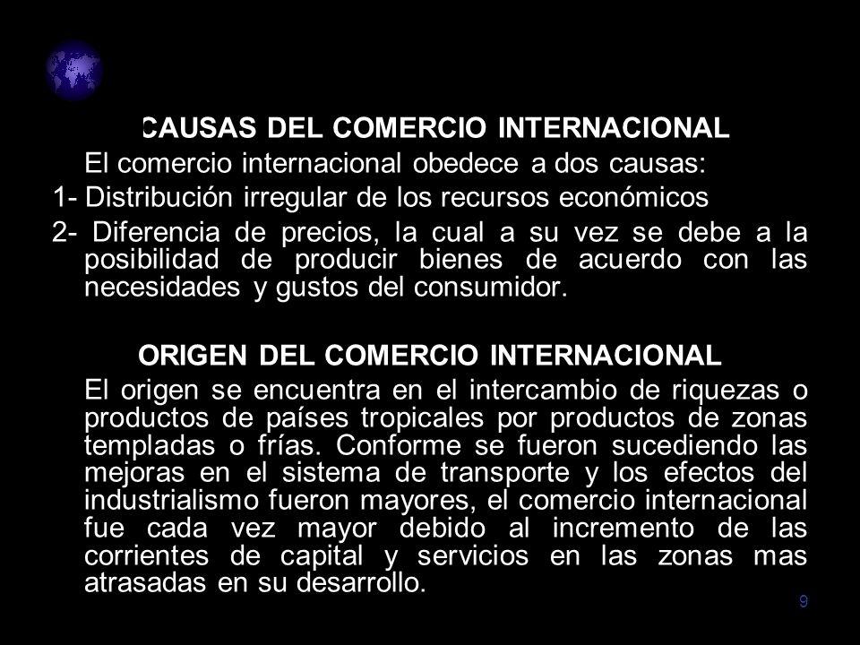 9 CAUSAS DEL COMERCIO INTERNACIONAL El comercio internacional obedece a dos causas: 1- Distribución irregular de los recursos económicos 2- Diferencia