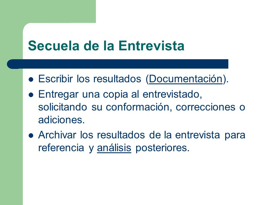 Secuela de la Entrevista Escribir los resultados (Documentación).Documentación Entregar una copia al entrevistado, solicitando su conformación, correc