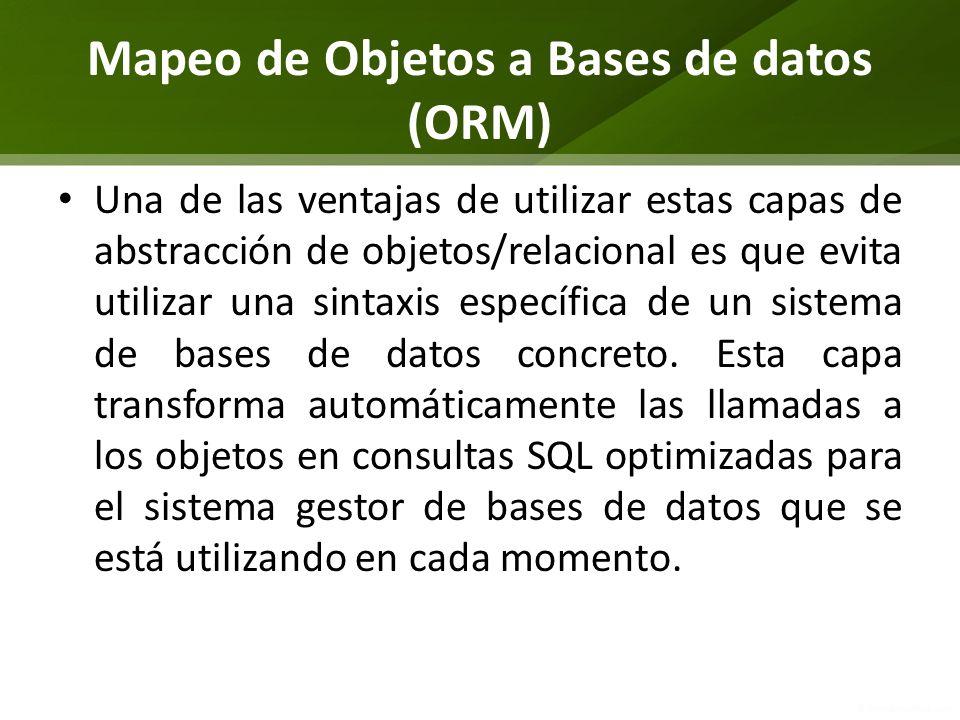 Mapeo de Objetos a Bases de datos (ORM) Una de las ventajas de utilizar estas capas de abstracción de objetos/relacional es que evita utilizar una sin