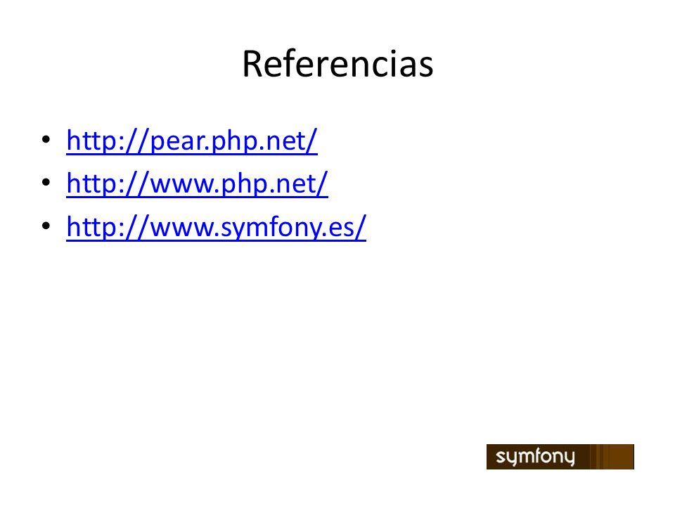 Referencias http://pear.php.net/ http://www.php.net/ http://www.symfony.es/