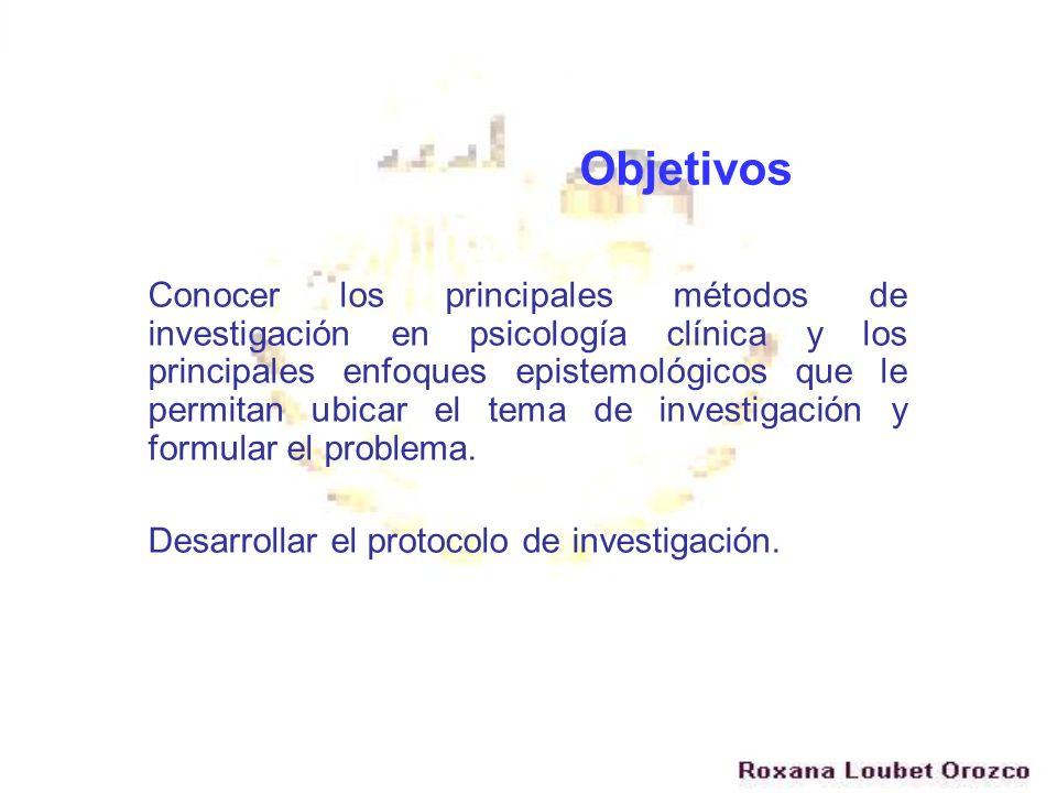 Objetivos Conocer los principales métodos de investigación en psicología clínica y los principales enfoques epistemológicos que le permitan ubicar el