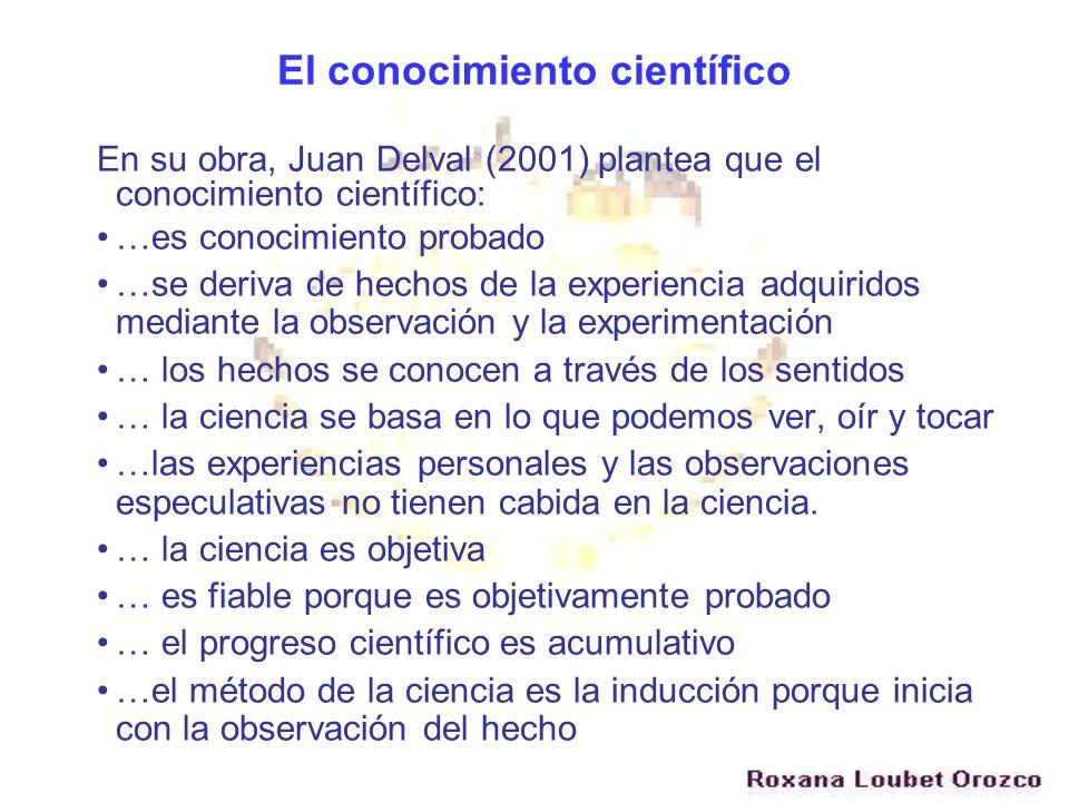 El conocimiento científico En su obra, Juan Delval (2001) plantea que el conocimiento científico: …es conocimiento probado …se deriva de hechos de la