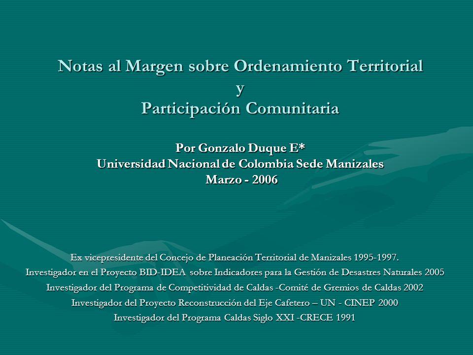 Notas al Margen sobre Ordenamiento Territorial y Participación Comunitaria Por Gonzalo Duque E* Universidad Nacional de Colombia Sede Manizales Marzo