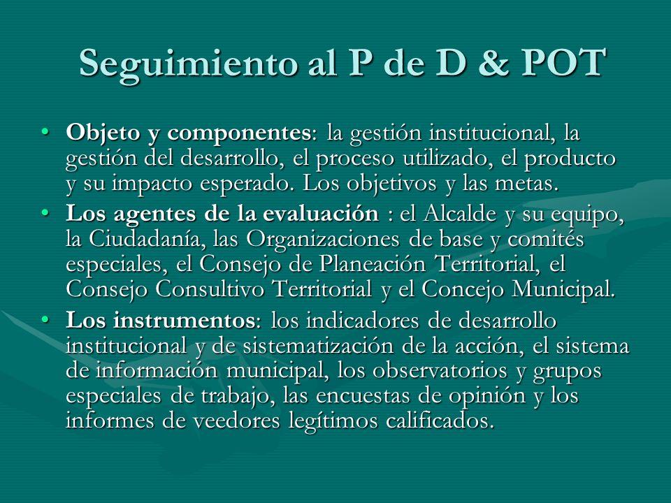 Seguimiento al P de D & POT Objeto y componentes: la gestión institucional, la gestión del desarrollo, el proceso utilizado, el producto y su impacto