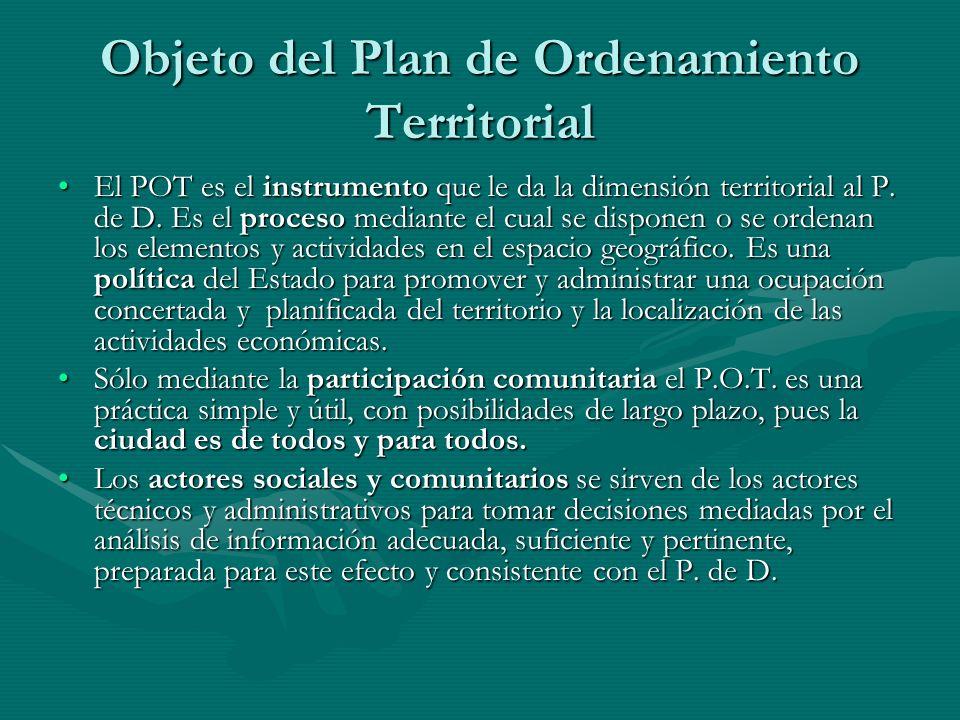 Objeto del Plan de Ordenamiento Territorial El POT es el instrumento que le da la dimensión territorial al P. de D. Es el proceso mediante el cual se