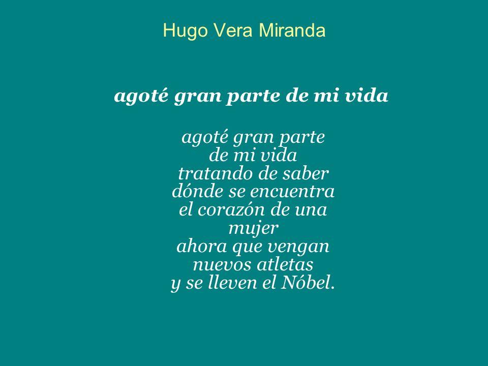 Hugo Vera Miranda agoté gran parte de mi vida agoté gran parte de mi vida tratando de saber dónde se encuentra el corazón de una mujer ahora que venga