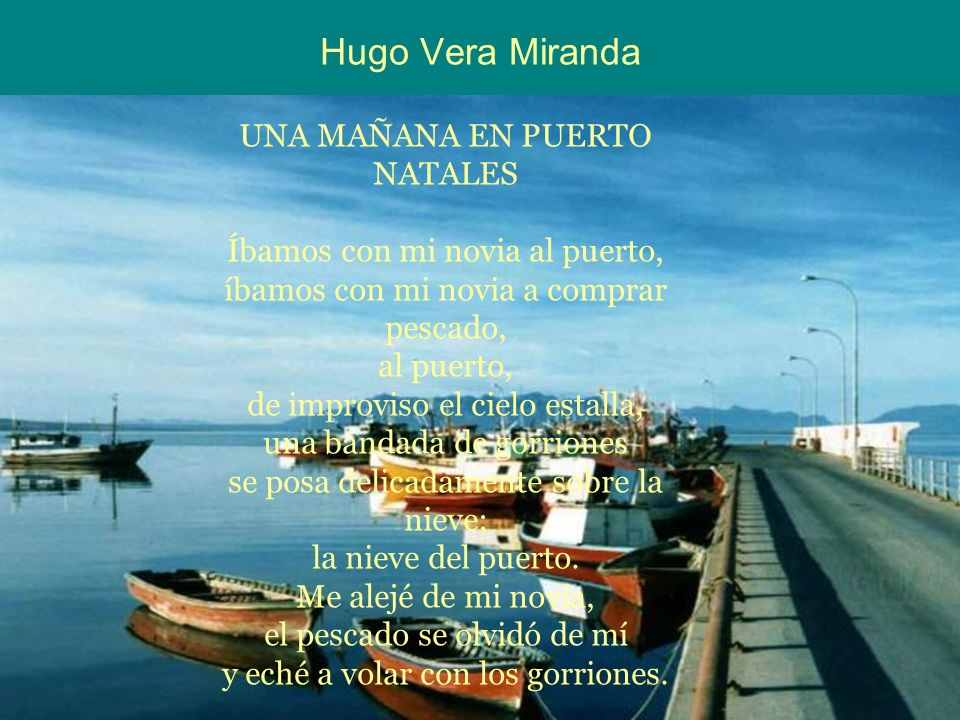 Hugo Vera Miranda UNA MAÑANA EN PUERTO NATALES Íbamos con mi novia al puerto, íbamos con mi novia a comprar pescado, al puerto, de improviso el cielo