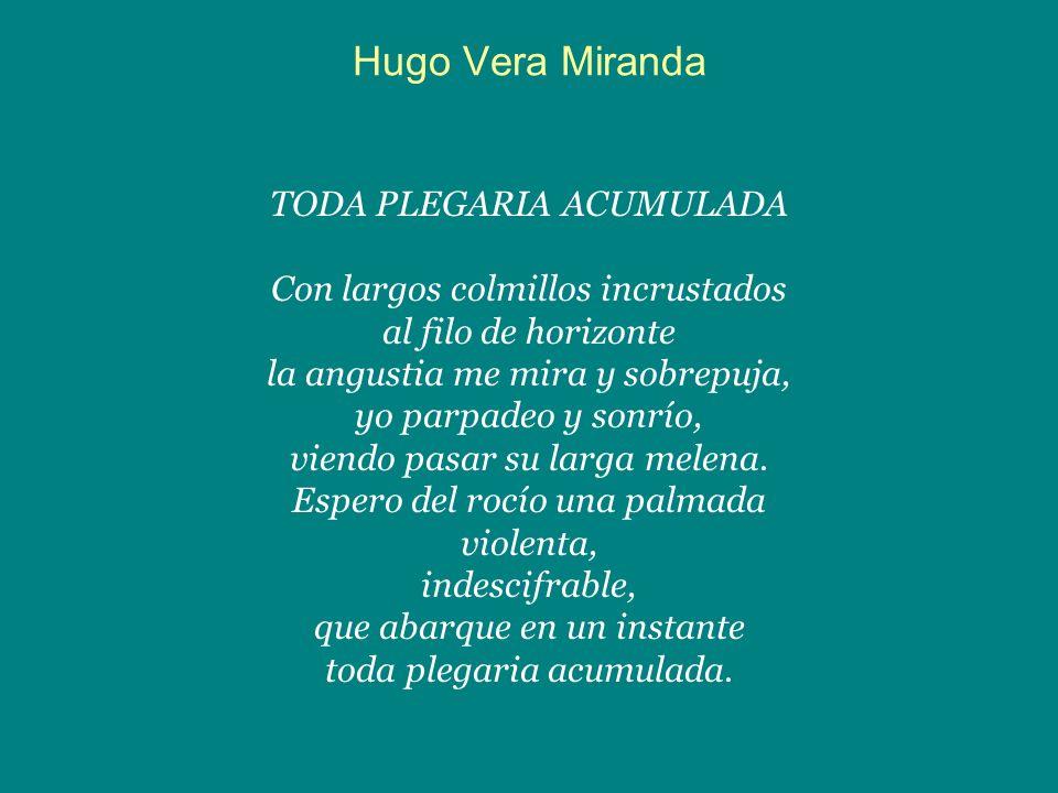 Hugo Vera Miranda TODA PLEGARIA ACUMULADA Con largos colmillos incrustados al filo de horizonte la angustia me mira y sobrepuja, yo parpadeo y sonrío,