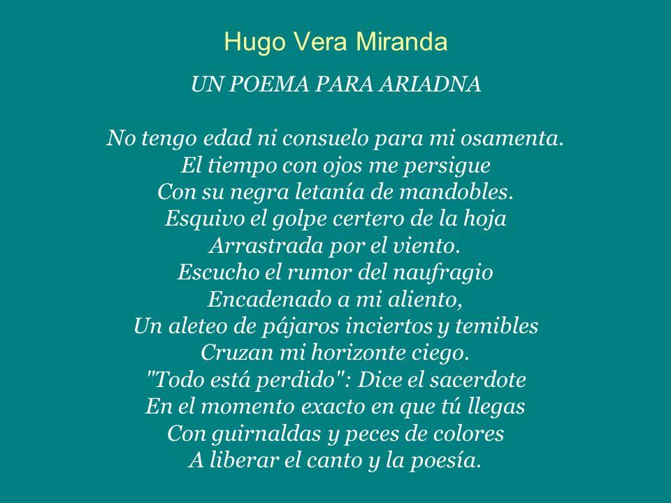 Hugo Vera Miranda UN POEMA PARA ARIADNA No tengo edad ni consuelo para mi osamenta. El tiempo con ojos me persigue Con su negra letanía de mandobles.