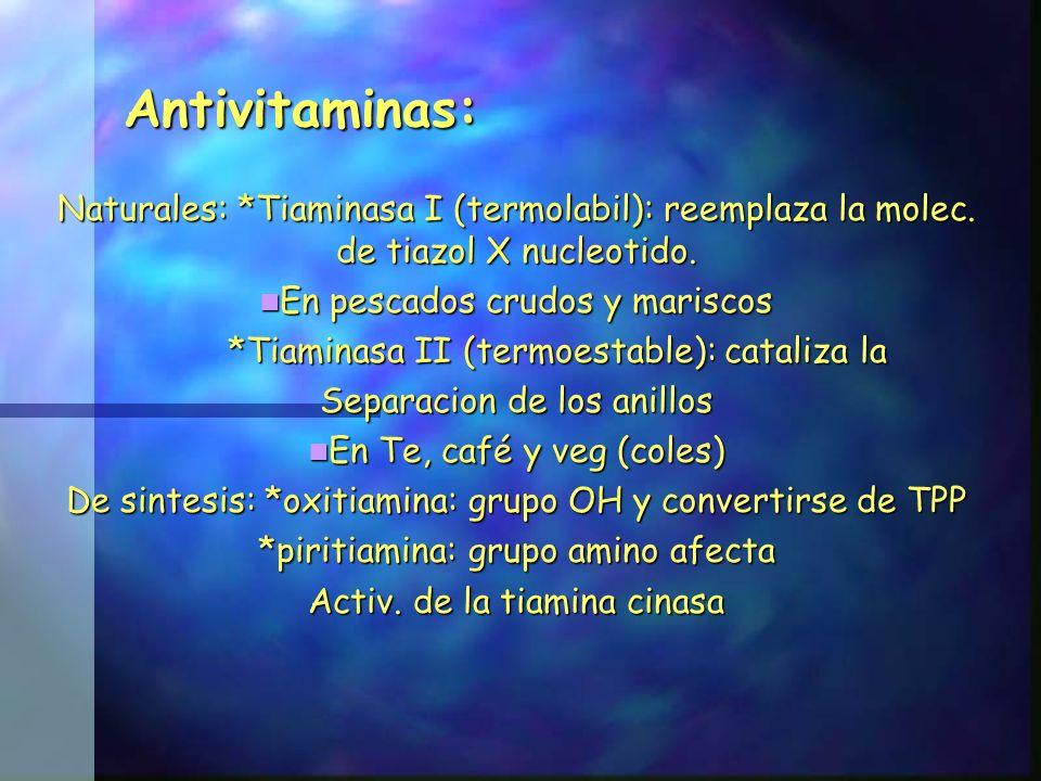 Antivitaminas: Antivitaminas: Naturales: *Tiaminasa I (termolabil): reemplaza la molec. de tiazol X nucleotido. En pescados crudos y mariscos En pesca