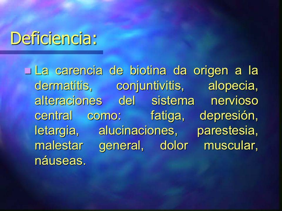 Deficiencia: La carencia de biotina da origen a la dermatitis, conjuntivitis, alopecia, alteraciones del sistema nervioso central como: fatiga, depres