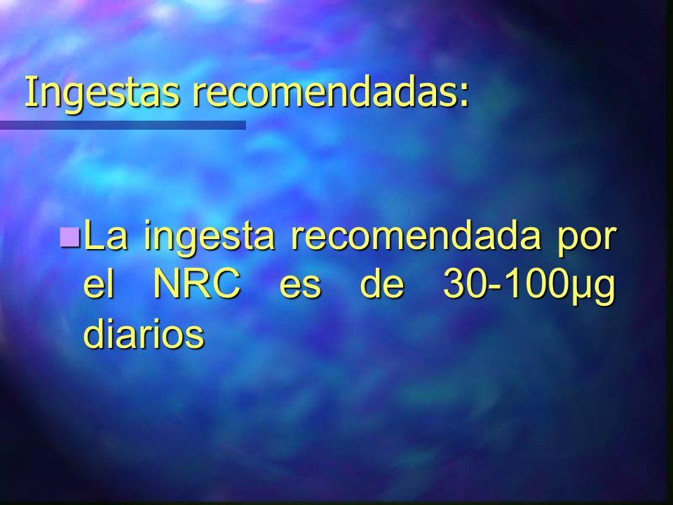 Ingestas recomendadas: La ingesta recomendada por el NRC es de 30-100μg diarios La ingesta recomendada por el NRC es de 30-100μg diarios