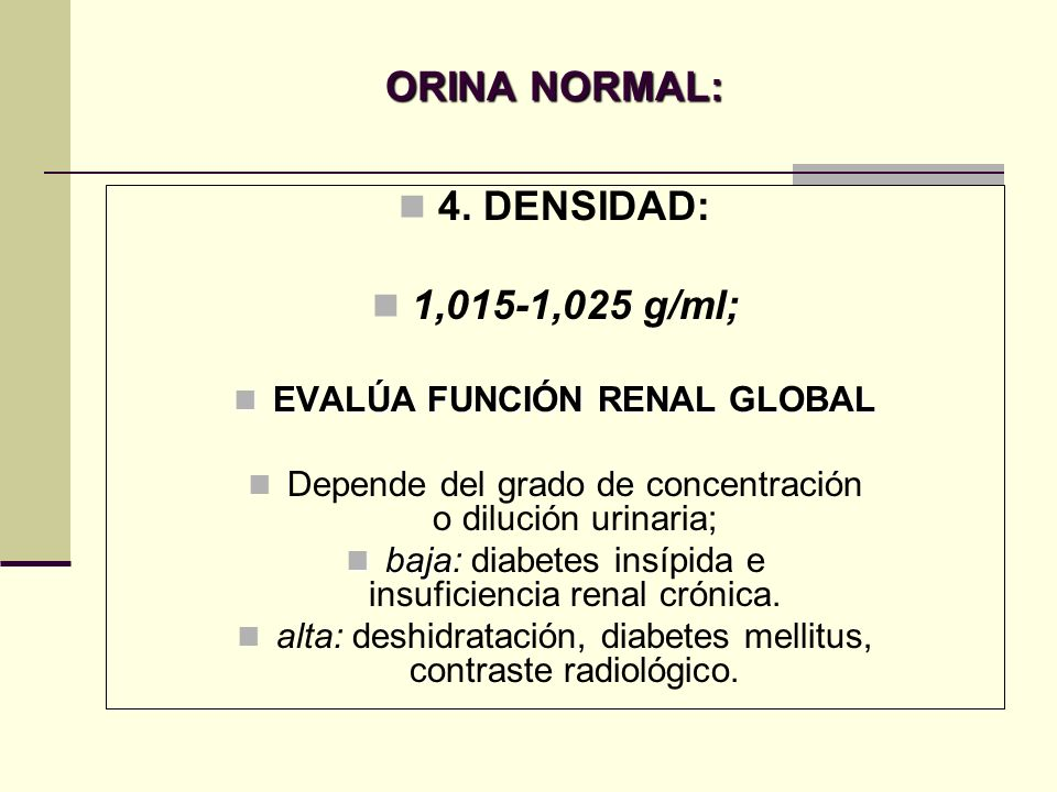 ORINA NORMAL: 4. DENSIDAD: 1,015-1,025 g/ml; EVALÚA FUNCIÓN RENAL GLOBAL EVALÚA FUNCIÓN RENAL GLOBAL Depende del grado de concentración o dilución uri
