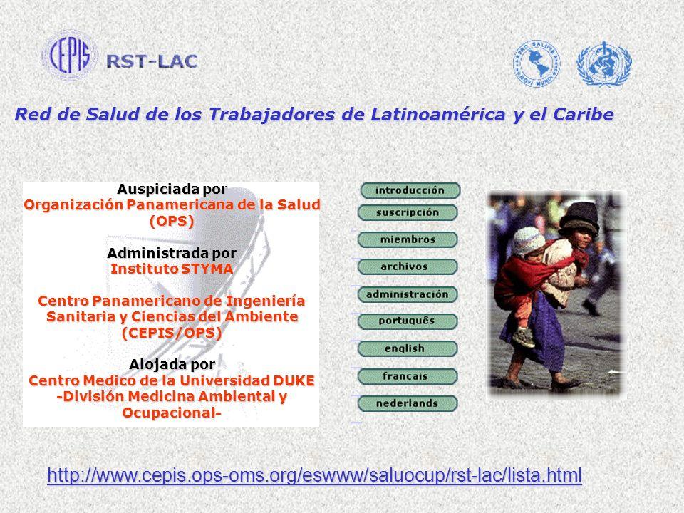 Auspiciada por Organización Panamericana de la Salud (OPS) Administrada por Instituto STYMA Centro Panamericano de Ingeniería Sanitaria y Ciencias del Ambiente (CEPIS/OPS) Alojada por Centro Medico de la Universidad DUKE -División Medicina Ambiental y Ocupacional- http://www.cepis.ops-oms.org/eswww/saluocup/rst-lac/lista.html Red de Salud de los Trabajadores de Latinoamérica y el Caribe