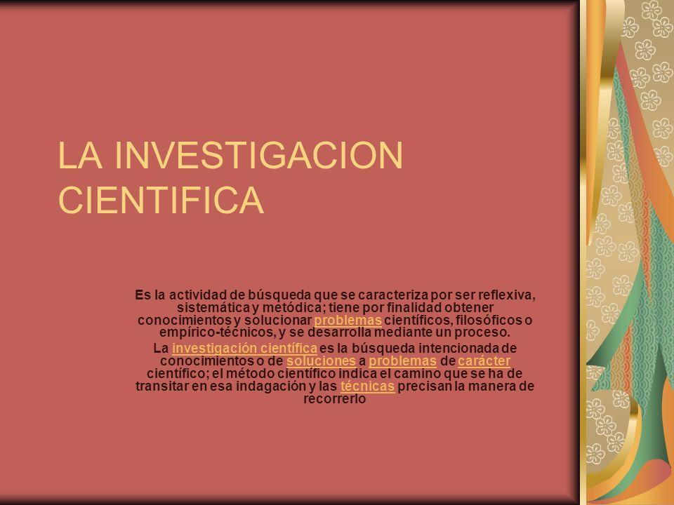 LA INVESTIGACION CIENTIFICA Es la actividad de búsqueda que se caracteriza por ser reflexiva, sistemática y metódica; tiene por finalidad obtener cono