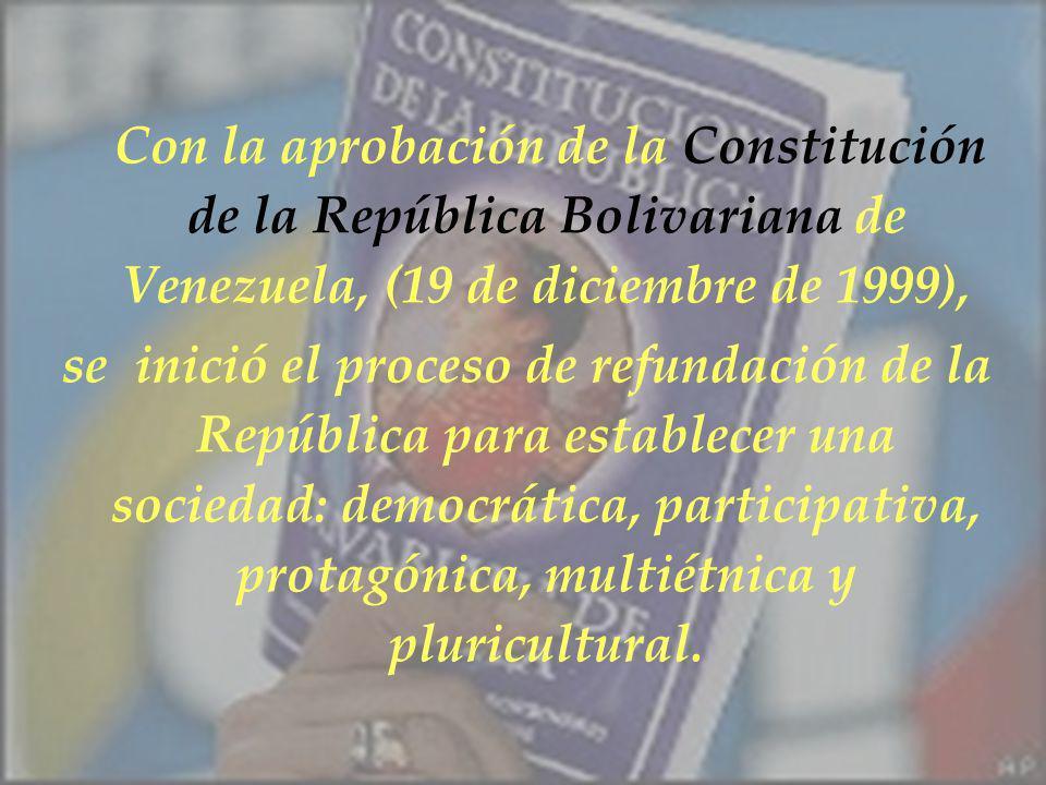 Con la aprobación de la Constitución de la República Bolivariana de Venezuela, (19 de diciembre de 1999), se inició el proceso de refundación de la Re