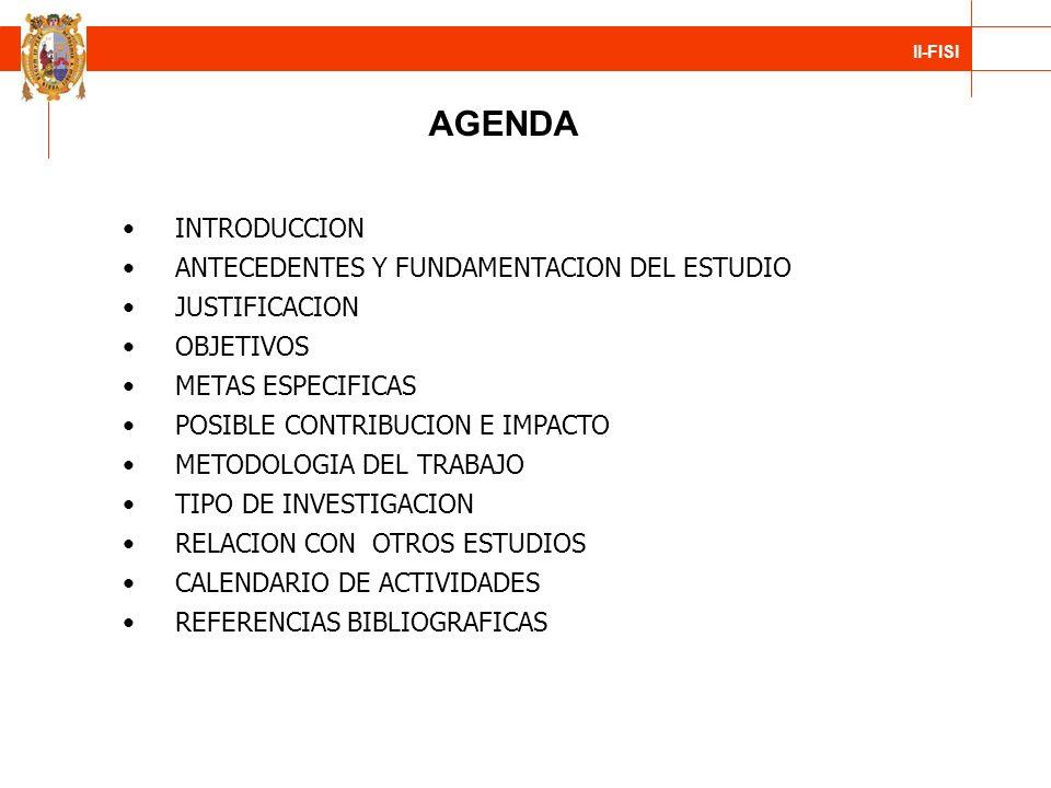 II-FISI AGENDA INTRODUCCION ANTECEDENTES Y FUNDAMENTACION DEL ESTUDIO JUSTIFICACION OBJETIVOS METAS ESPECIFICAS POSIBLE CONTRIBUCION E IMPACTO METODOL