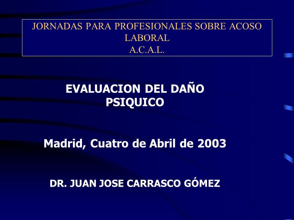 JORNADAS PARA PROFESIONALES SOBRE ACOSO LABORAL A.C.A.L. EVALUACION DEL DAÑO PSIQUICO Madrid, Cuatro de Abril de 2003 DR. JUAN JOSE CARRASCO GÓMEZ