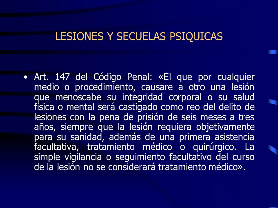 LESIONES Y SECUELAS PSIQUICAS Art. 147 del Código Penal: «El que por cualquier medio o procedimiento, causare a otro una lesión que menoscabe su integ