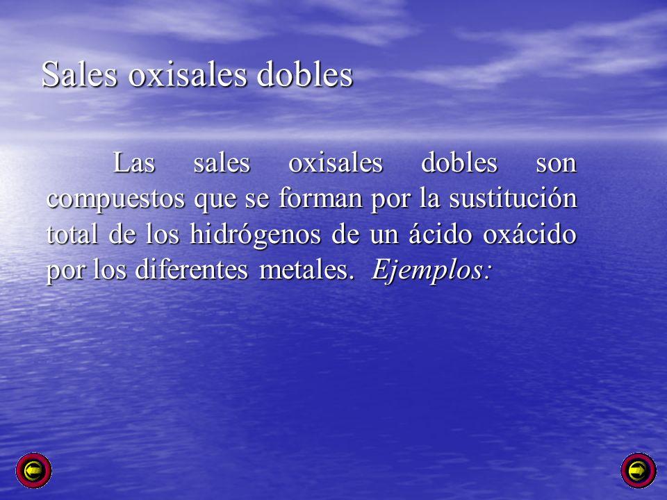 Sales oxisales dobles Las sales oxisales dobles son compuestos que se forman por la sustitución total de los hidrógenos de un ácido oxácido por los di