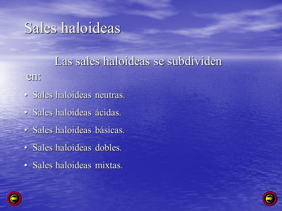 Sales haloideas Las sales haloideas se subdividen en: Sales haloideas neutras. Sales haloideas neutras. Sales haloideas ácidas. Sales haloideas ácidas