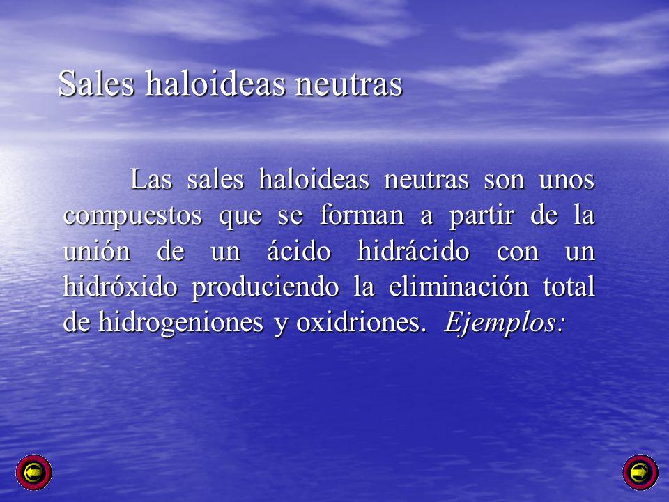 Sales haloideas neutras Las sales haloideas neutras son unos compuestos que se forman a partir de la unión de un ácido hidrácido con un hidróxido prod