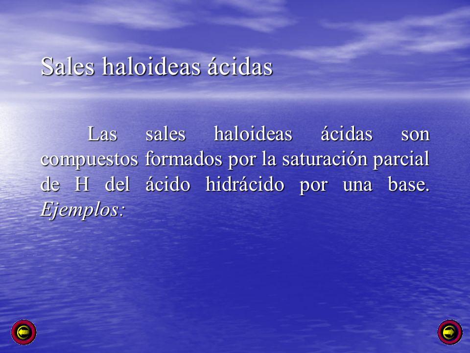 Sales haloideas ácidas Las sales haloideas ácidas son compuestos formados por la saturación parcial de H del ácido hidrácido por una base. Ejemplos: